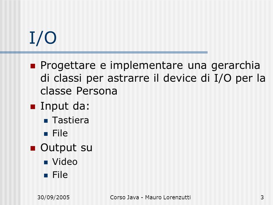 30/09/2005Corso Java - Mauro Lorenzutti3 I/O Progettare e implementare una gerarchia di classi per astrarre il device di I/O per la classe Persona Input da: Tastiera File Output su Video File