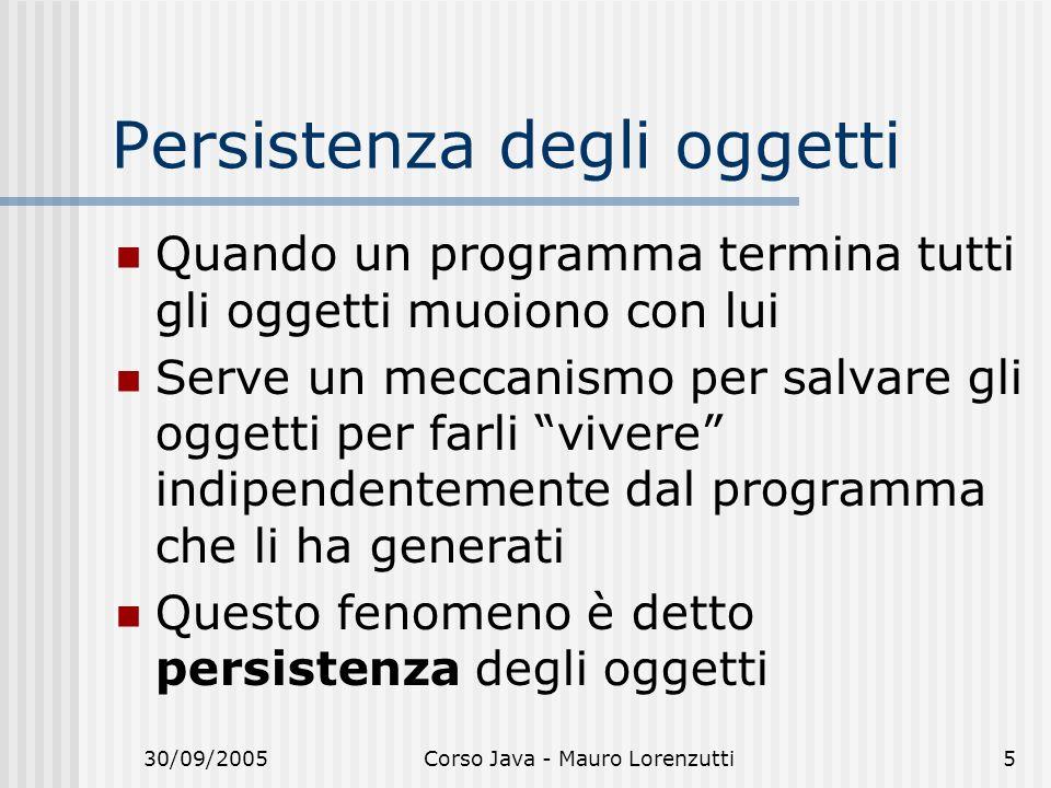 30/09/2005Corso Java - Mauro Lorenzutti5 Persistenza degli oggetti Quando un programma termina tutti gli oggetti muoiono con lui Serve un meccanismo per salvare gli oggetti per farli vivere indipendentemente dal programma che li ha generati Questo fenomeno è detto persistenza degli oggetti