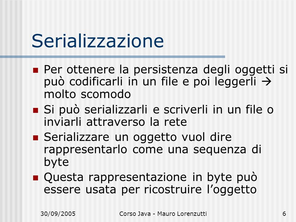30/09/2005Corso Java - Mauro Lorenzutti7 Serializzare su file FileOutputStream fos = new FileOutputStream(nomefile); ObjectOutputStream oos = new ObjectOutputStream(fos); oos.writeObject(oggetto);