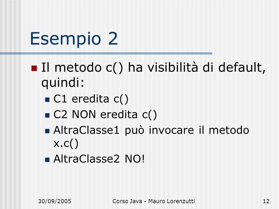 30/09/2005Corso Java - Mauro Lorenzutti12 Esempio 2 Il metodo c() ha visibilità di default, quindi: C1 eredita c() C2 NON eredita c() AltraClasse1 può