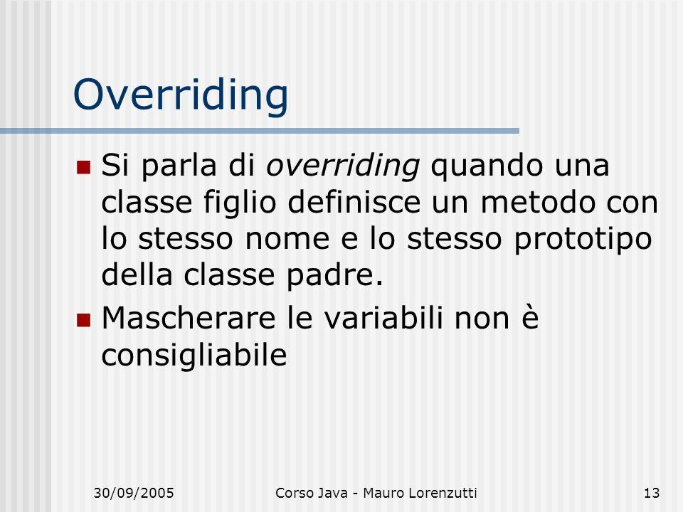 30/09/2005Corso Java - Mauro Lorenzutti13 Overriding Si parla di overriding quando una classe figlio definisce un metodo con lo stesso nome e lo stess
