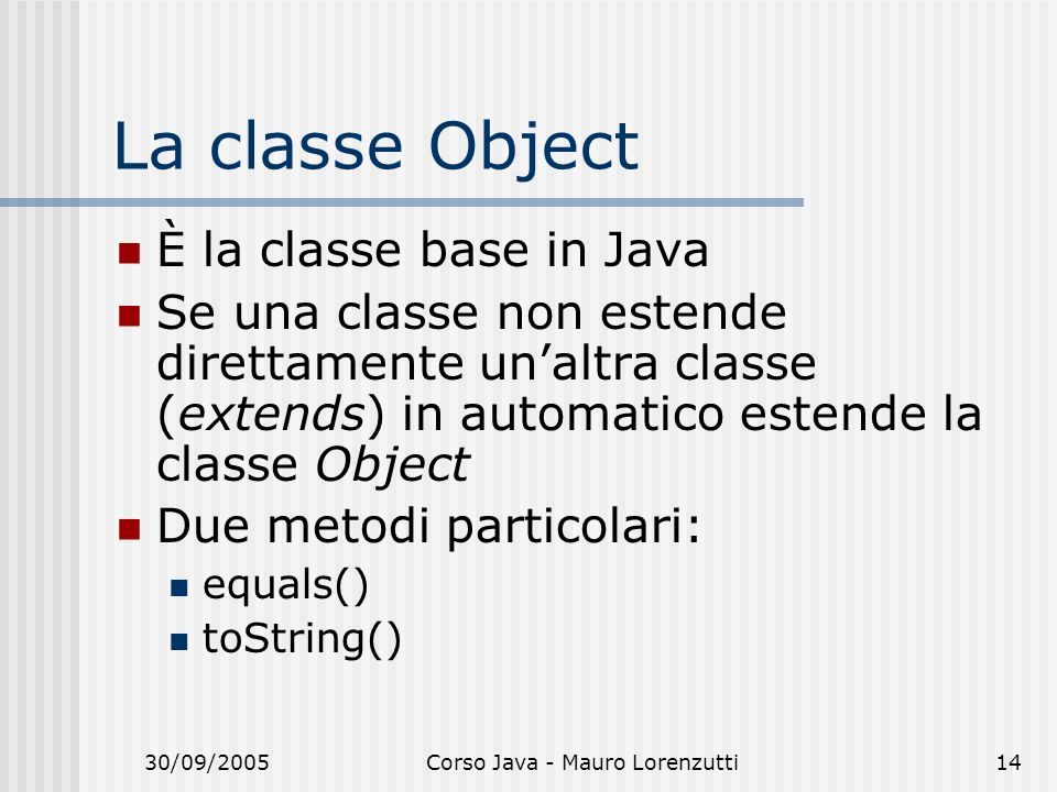 30/09/2005Corso Java - Mauro Lorenzutti14 La classe Object È la classe base in Java Se una classe non estende direttamente unaltra classe (extends) in