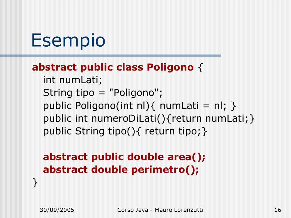 30/09/2005Corso Java - Mauro Lorenzutti16 Esempio abstract public class Poligono { int numLati; String tipo =