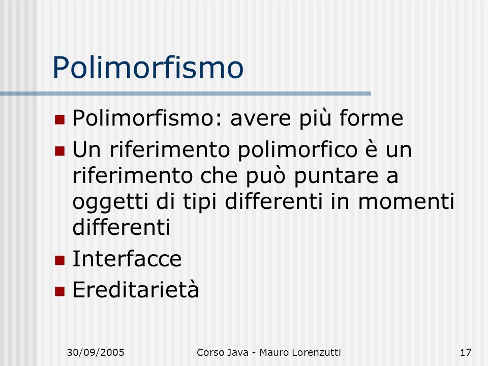 30/09/2005Corso Java - Mauro Lorenzutti17 Polimorfismo Polimorfismo: avere più forme Un riferimento polimorfico è un riferimento che può puntare a ogg