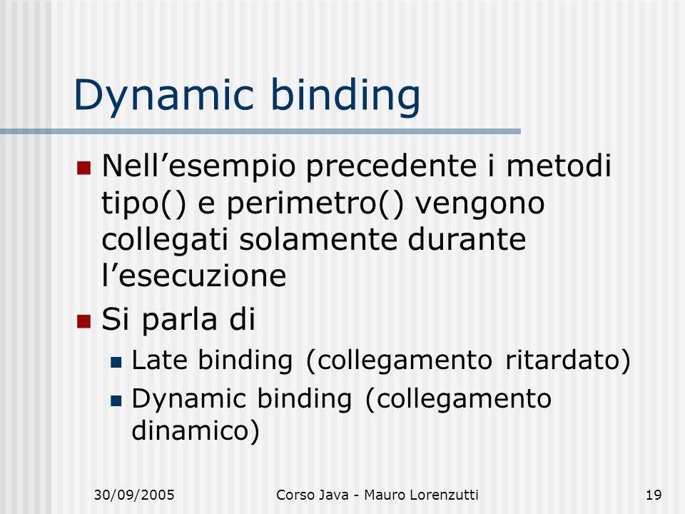30/09/2005Corso Java - Mauro Lorenzutti19 Dynamic binding Nellesempio precedente i metodi tipo() e perimetro() vengono collegati solamente durante les