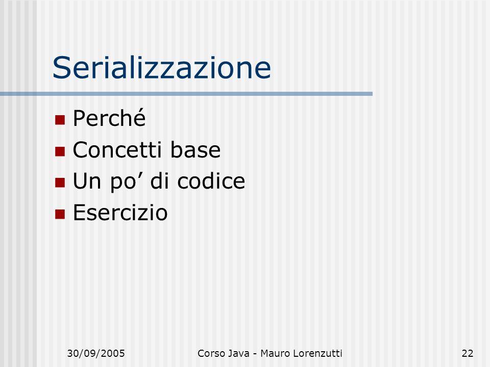 30/09/2005Corso Java - Mauro Lorenzutti22 Serializzazione Perché Concetti base Un po di codice Esercizio