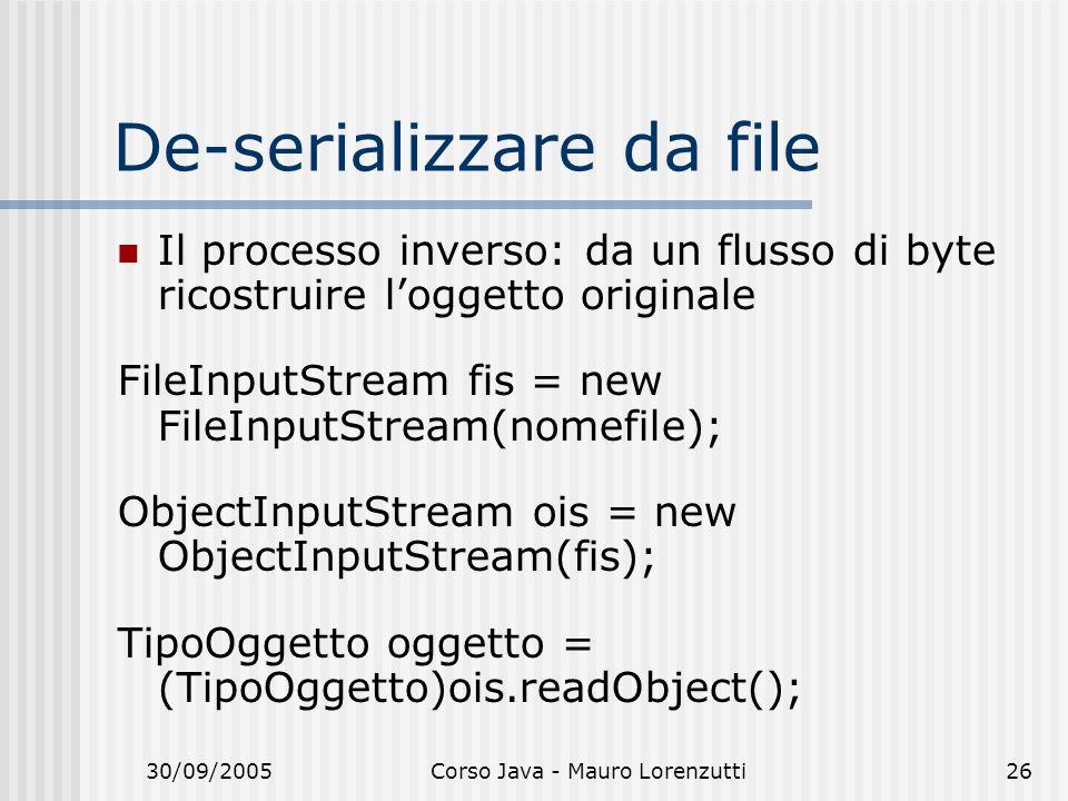 30/09/2005Corso Java - Mauro Lorenzutti26 De-serializzare da file Il processo inverso: da un flusso di byte ricostruire loggetto originale FileInputSt