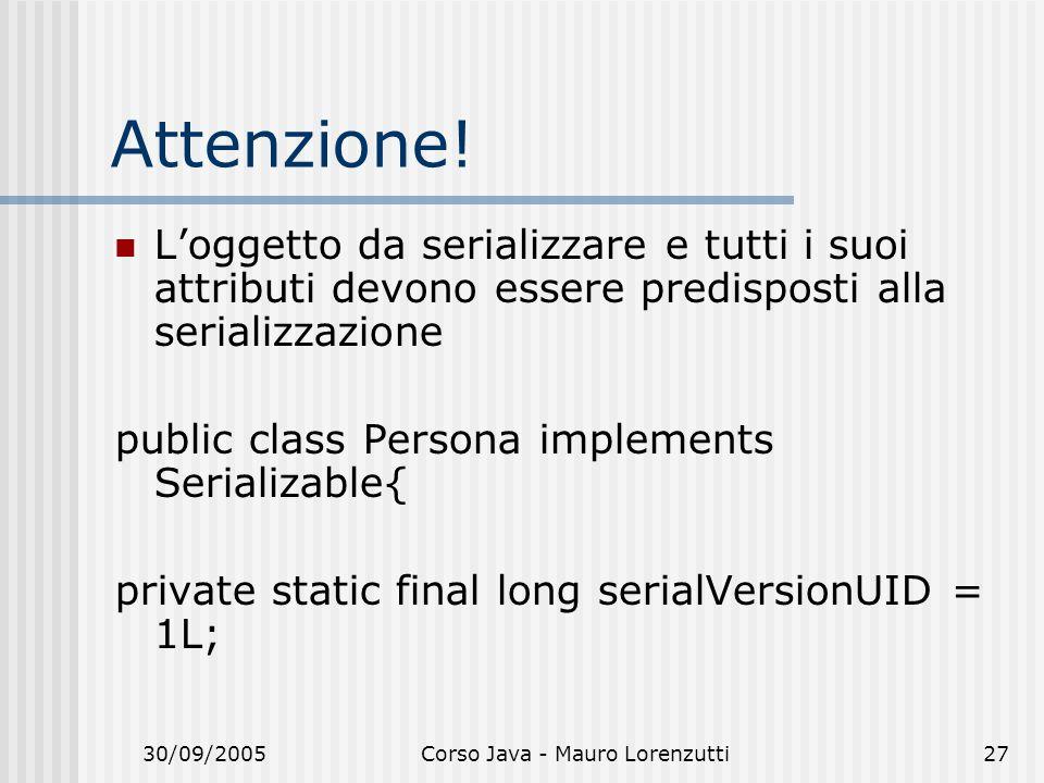 30/09/2005Corso Java - Mauro Lorenzutti27 Attenzione! Loggetto da serializzare e tutti i suoi attributi devono essere predisposti alla serializzazione