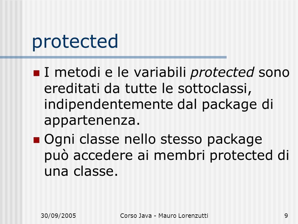 30/09/2005Corso Java - Mauro Lorenzutti9 protected I metodi e le variabili protected sono ereditati da tutte le sottoclassi, indipendentemente dal pac
