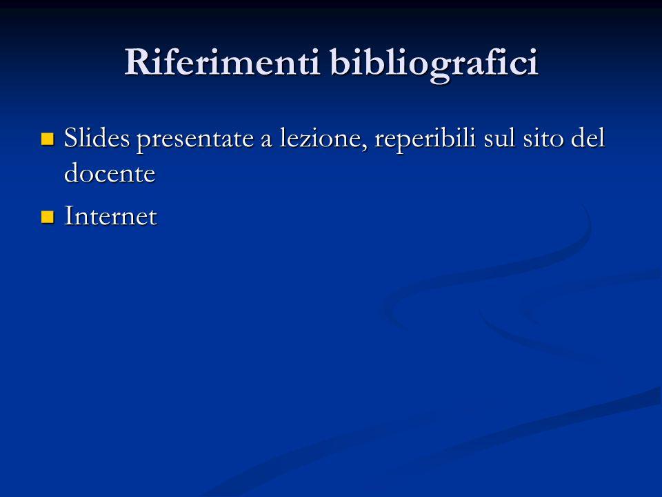 Riferimenti bibliografici Slides presentate a lezione, reperibili sul sito del docente Slides presentate a lezione, reperibili sul sito del docente Internet Internet