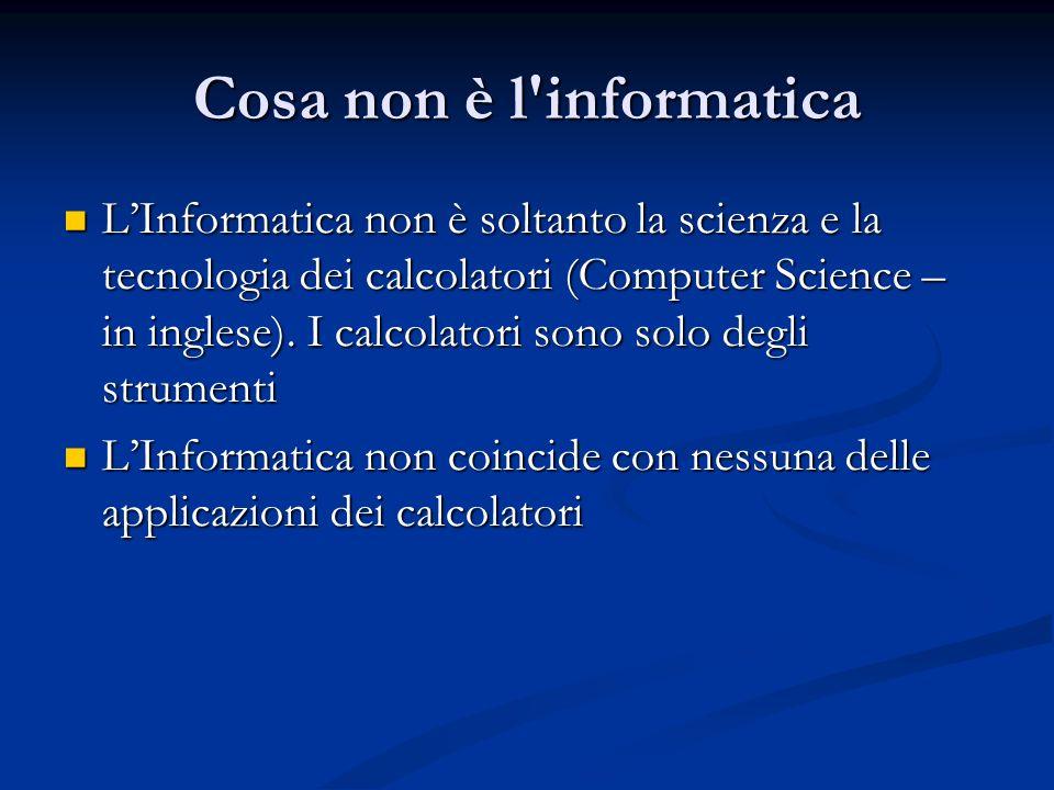 Cosa non è l informatica LInformatica non è soltanto la scienza e la tecnologia dei calcolatori (Computer Science – in inglese).