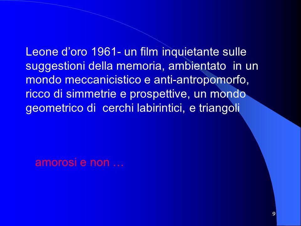 9 Leone doro 1961- un film inquietante sulle suggestioni della memoria, ambientato in un mondo meccanicistico e anti-antropomorfo, ricco di simmetrie e prospettive, un mondo geometrico di cerchi labirintici, e triangoli amorosi e non …