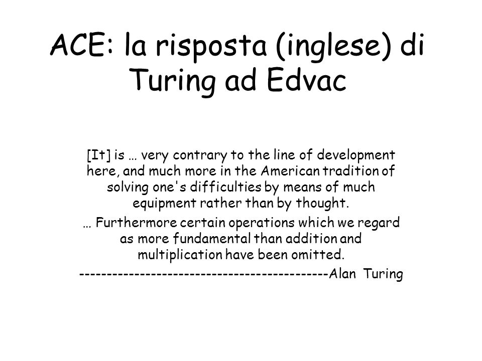 ACE: la risposta (inglese) di Turing ad Edvac [It] is … very contrary to the line of development here, and much more in the American tradition of solving one s difficulties by means of much equipment rather than by thought.