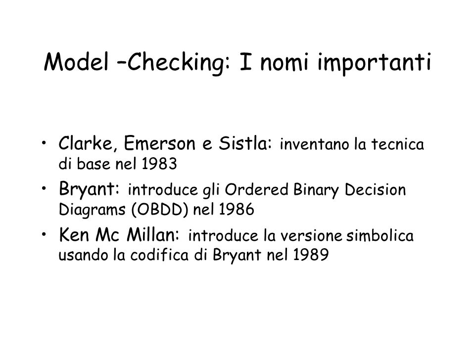Model –Checking: I nomi importanti Clarke, Emerson e Sistla: inventano la tecnica di base nel 1983 Bryant: introduce gli Ordered Binary Decision Diagrams (OBDD) nel 1986 Ken Mc Millan: introduce la versione simbolica usando la codifica di Bryant nel 1989