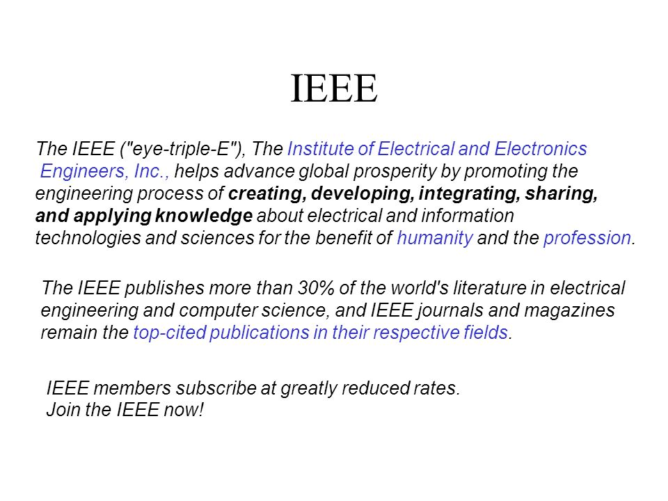 IEEE The IEEE ( eye-triple-E ), The Institute of Electrical and Electronics Engineers, Inc., helps advance global prosperity by promoting the engineering process of creating, developing, integrating, sharing, and applying knowledge about electrical and information technologies and sciences for the benefit of humanity and the profession.