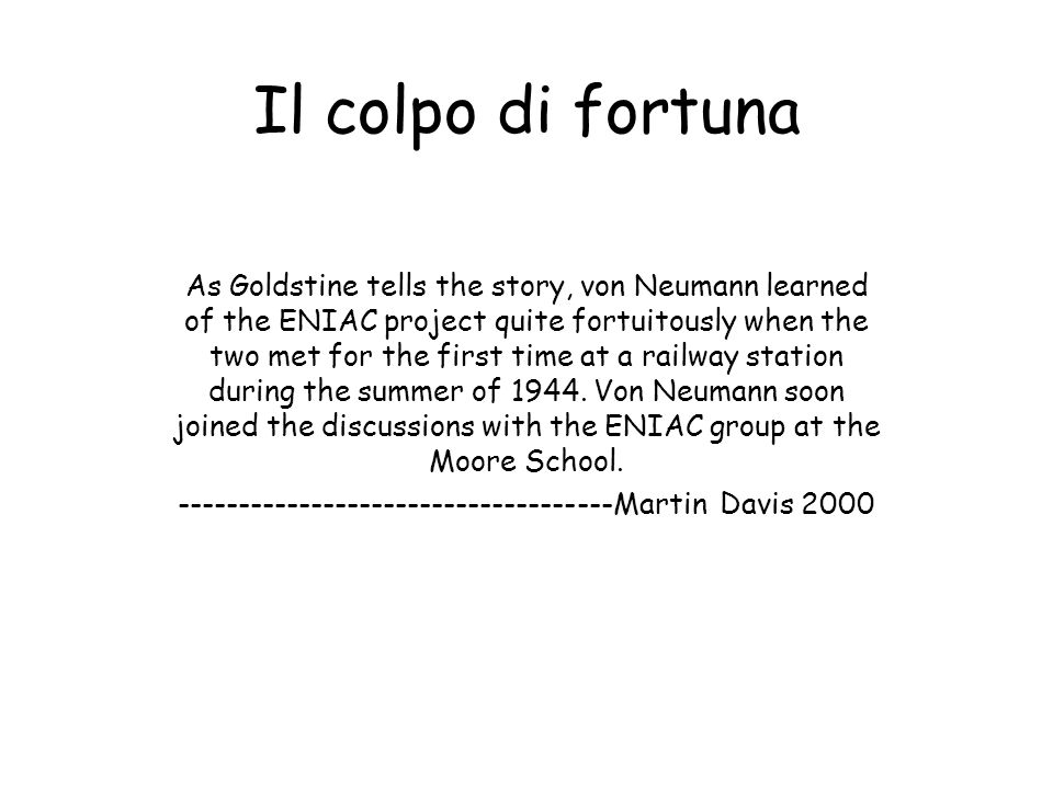 Il colpo di fortuna As Goldstine tells the story, von Neumann learned of the ENIAC project quite fortuitously when the two met for the first time at a railway station during the summer of 1944.
