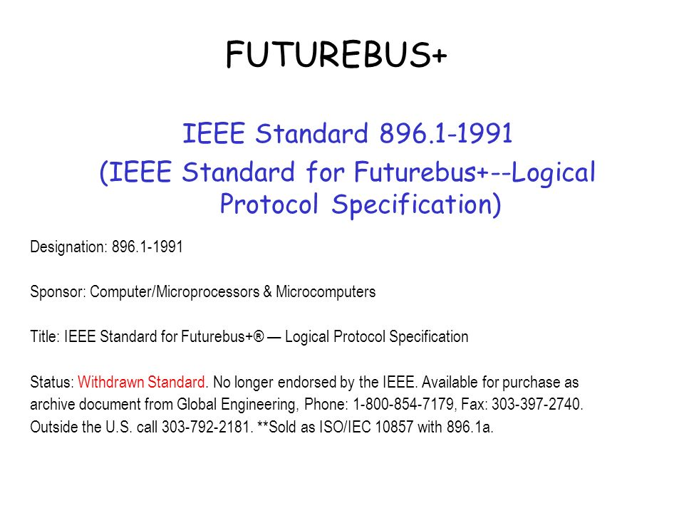 FUTUREBUS+ IEEE Standard (IEEE Standard for Futurebus+--Logical Protocol Specification) Designation: Sponsor: Computer/Microprocessors & Microcomputers Title: IEEE Standard for Futurebus+® Logical Protocol Specification Status: Withdrawn Standard.