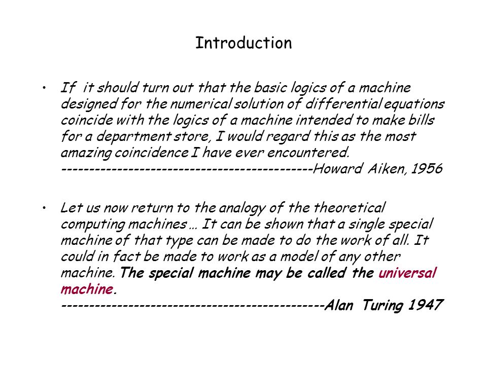 Introduction If it should turn out that the basic logics of a machine designed for the numerical solution of differential equations coincide with the logics of a machine intended to make bills for a department store, I would regard this as the most amazing coincidence I have ever encountered.