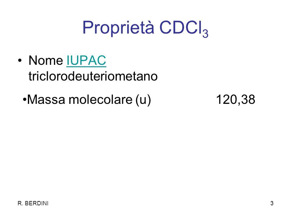 R. BERDINI3 Proprietà CDCl 3 Nome IUPAC triclorodeuteriometanoIUPAC Massa molecolare (u) 120,38