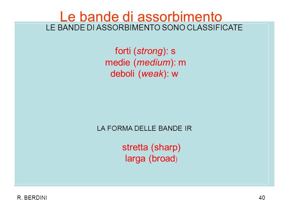 R. BERDINI40 LE BANDE DI ASSORBIMENTO SONO CLASSIFICATE forti (strong): s medie (medium): m deboli (weak): w LA FORMA DELLE BANDE IR stretta (sharp) l