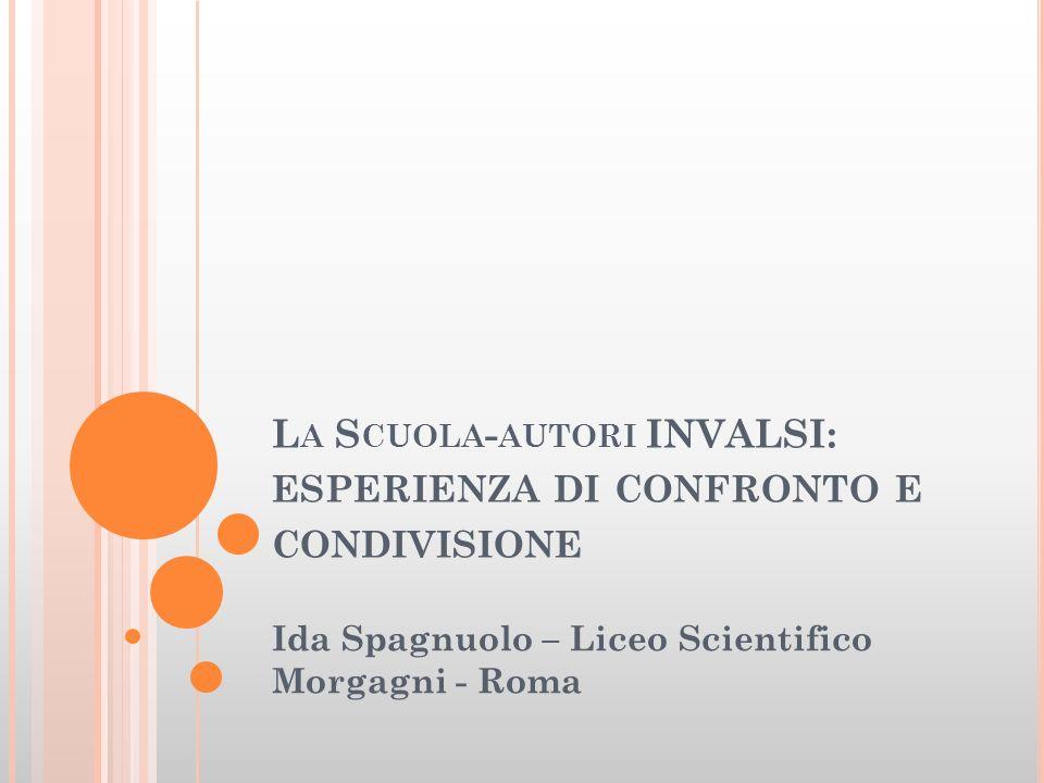 L A S CUOLA - AUTORI INVALSI: ESPERIENZA DI CONFRONTO E CONDIVISIONE Ida Spagnuolo – Liceo Scientifico Morgagni - Roma