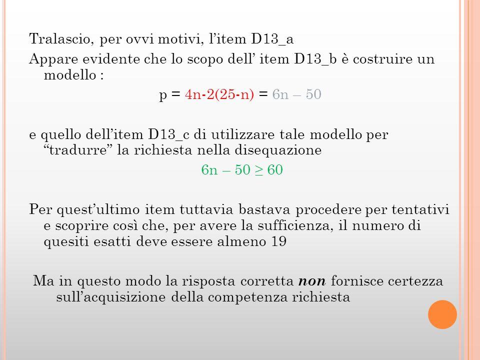 Tralascio, per ovvi motivi, litem D13_a Appare evidente che lo scopo dell item D13_b è costruire un modello : p = 4n-2(25-n) = 6n – 50 e quello dellitem D13_c di utilizzare tale modello per tradurre la richiesta nella disequazione 6n – 50 60 Per questultimo item tuttavia bastava procedere per tentativi e scoprire così che, per avere la sufficienza, il numero di quesiti esatti deve essere almeno 19 Ma in questo modo la risposta corretta non fornisce certezza sullacquisizione della competenza richiesta