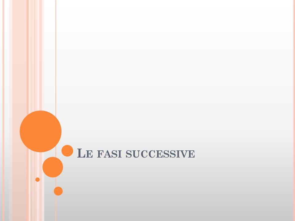 L E FASI SUCCESSIVE