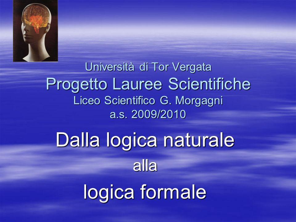 Università di Tor Vergata Progetto Lauree Scientifiche Liceo Scientifico G. Morgagni a.s. 2009/2010 Dalla logica naturale alla logica formale
