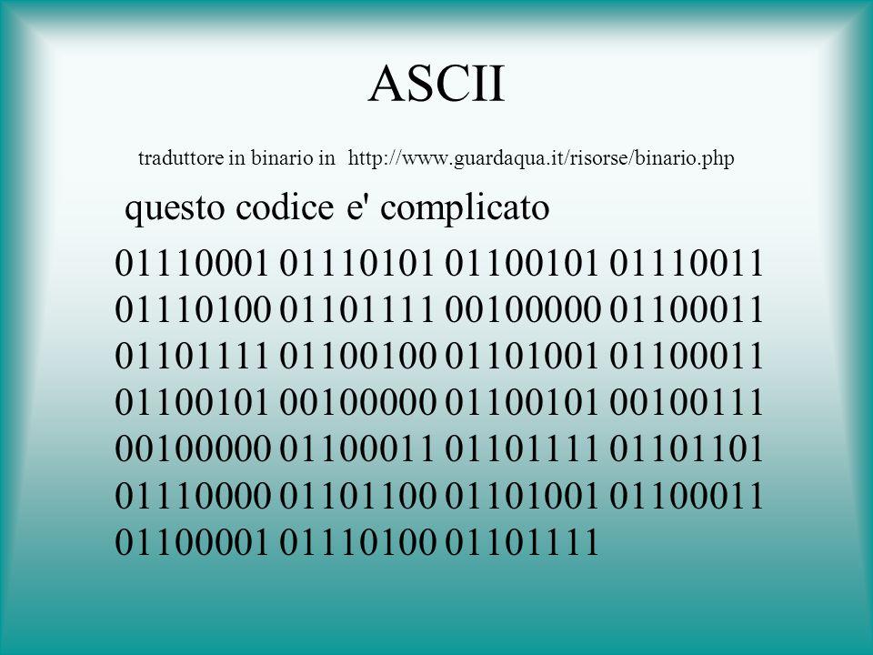 ASCII traduttore in binario in http://www.guardaqua.it/risorse/binario.php questo codice e' complicato 01110001 01110101 01100101 01110011 01110100 01