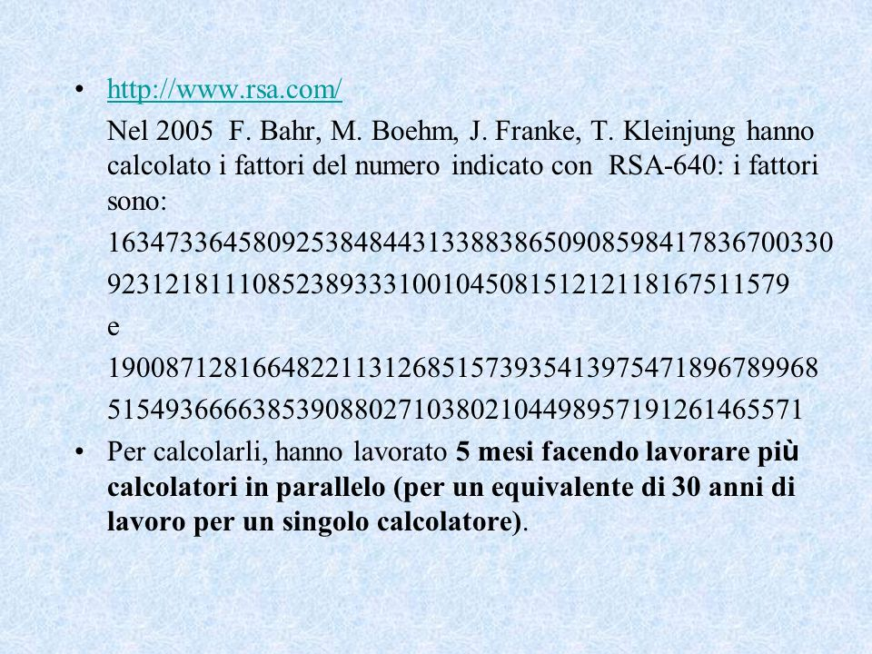 http://www.rsa.com/ Nel 2005 F. Bahr, M. Boehm, J. Franke, T. Kleinjung hanno calcolato i fattori del numero indicato con RSA-640: i fattori sono: 163