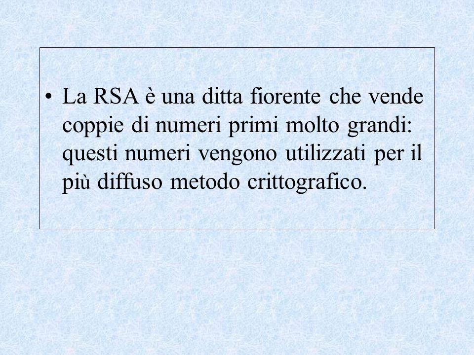 La RSA è una ditta fiorente che vende coppie di numeri primi molto grandi: questi numeri vengono utilizzati per il pi ù diffuso metodo crittografico.