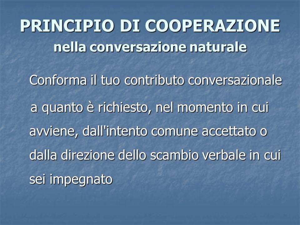 PRINCIPIO DI COOPERAZIONE nella conversazione naturale Conforma il tuo contributo conversazionale a quanto è richiesto, nel momento in cui avviene, da