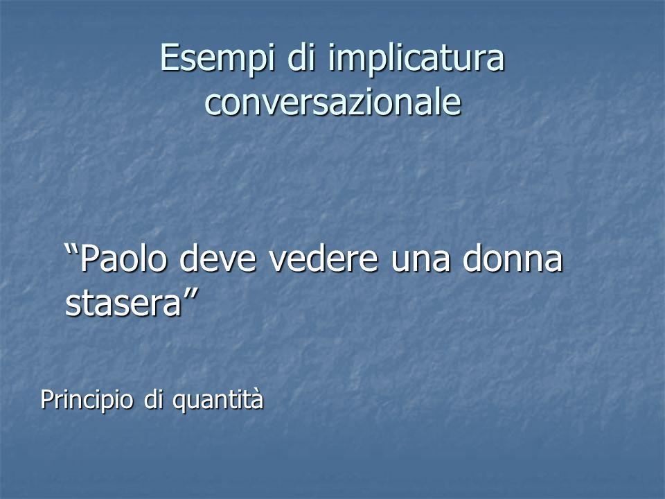 Esempi di implicatura conversazionale Paolo deve vedere una donna stasera Principio di quantità