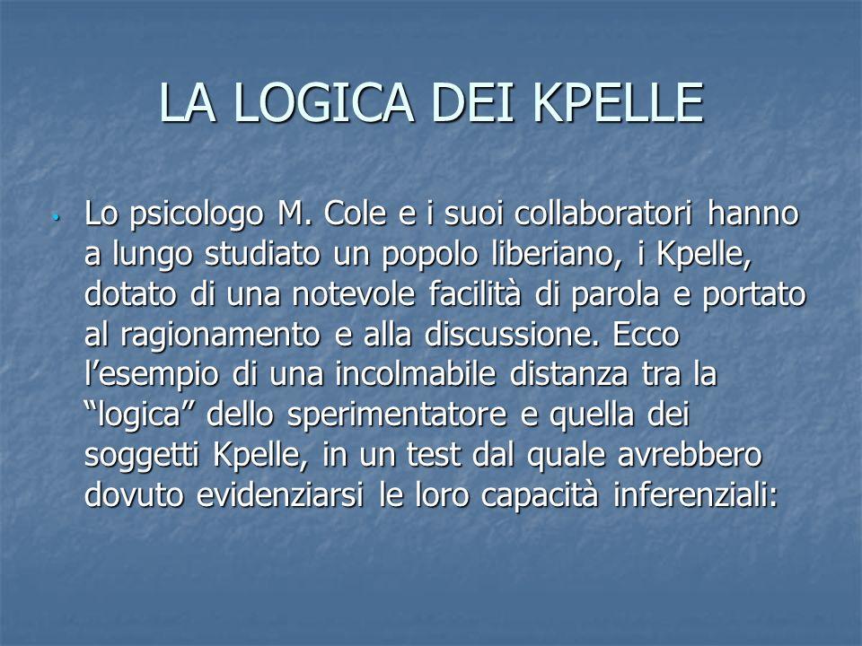 LA LOGICA DEI KPELLE Lo psicologo M. Cole e i suoi collaboratori hanno a lungo studiato un popolo liberiano, i Kpelle, dotato di una notevole facilità