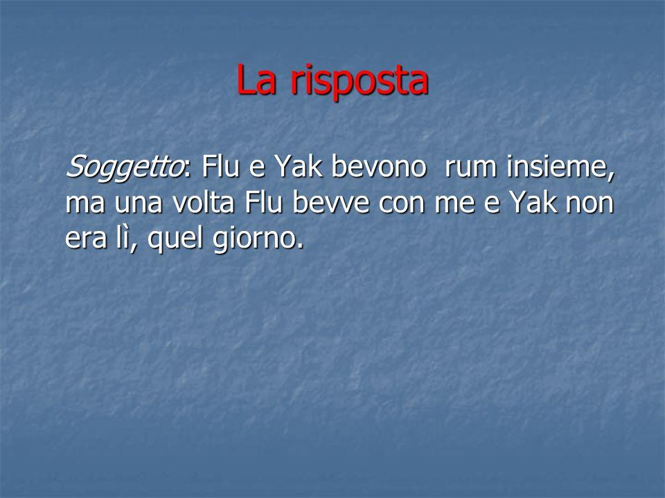 La risposta Soggetto: Flu e Yak bevono rum insieme, ma una volta Flu bevve con me e Yak non era lì, quel giorno.