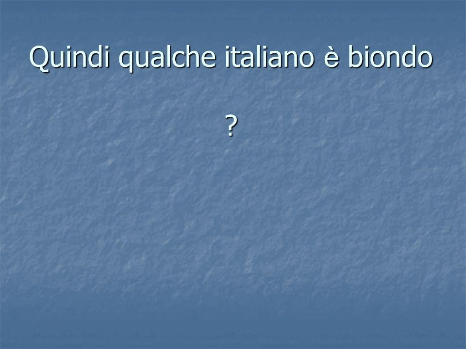 Quindi qualche italiano è biondo ?