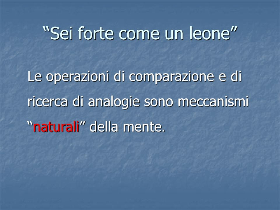 Sei forte come un leone Le operazioni di comparazione e di ricerca di analogie sono meccanisminaturali della mente.
