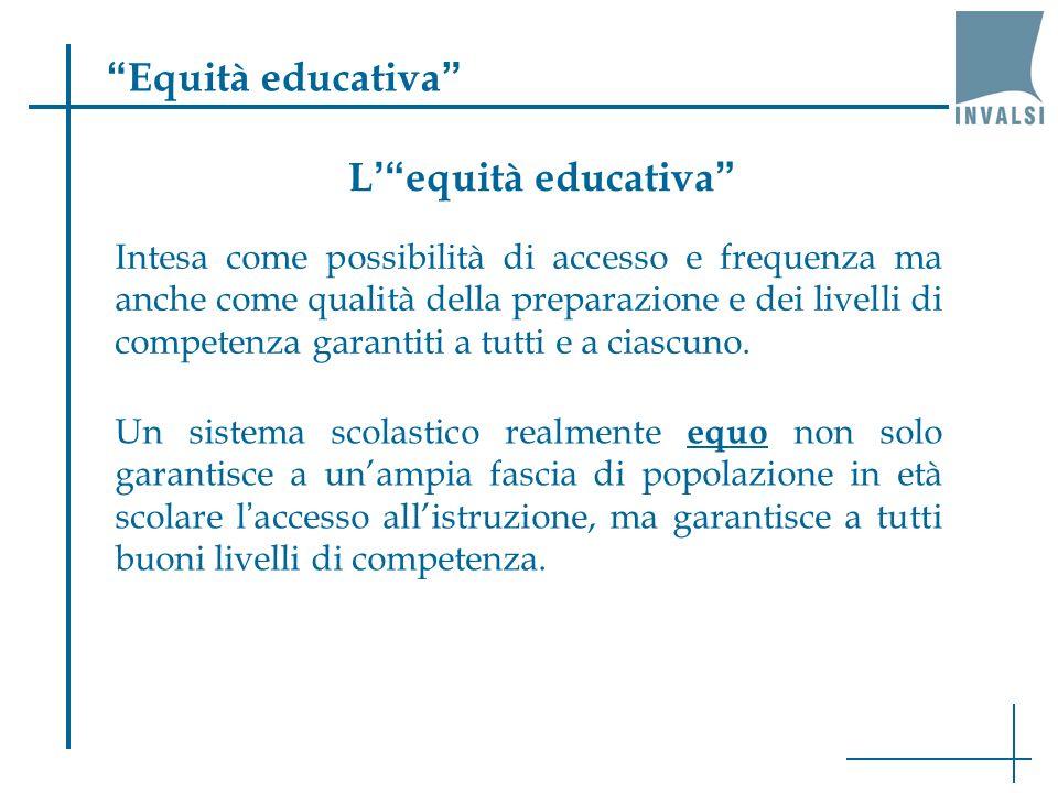Equità educativa Intesa come possibilità di accesso e frequenza ma anche come qualità della preparazione e dei livelli di competenza garantiti a tutti