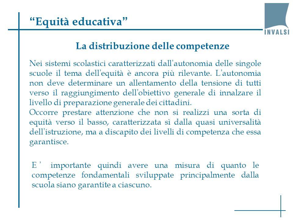Equità educativa La distribuzione delle competenze E importante quindi avere una misura di quanto le competenze fondamentali sviluppate principalmente