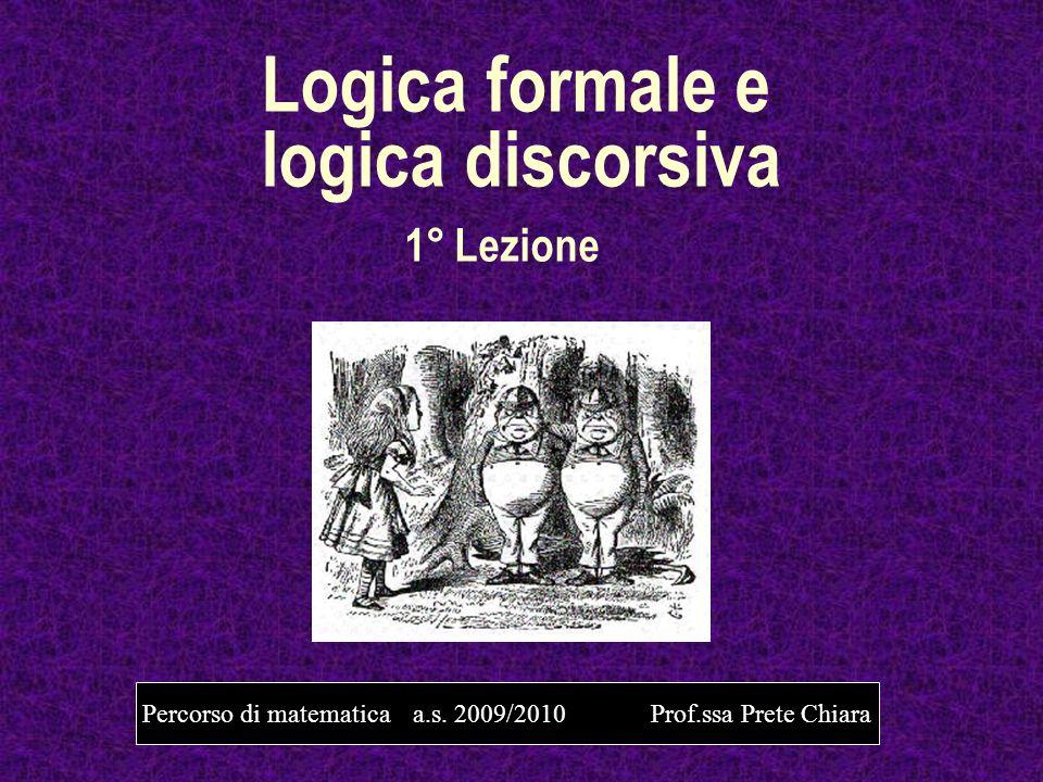 Logica formale e logica discorsiva 1° Lezione Percorso di matematica a.s. 2009/2010 Prof.ssa Prete Chiara