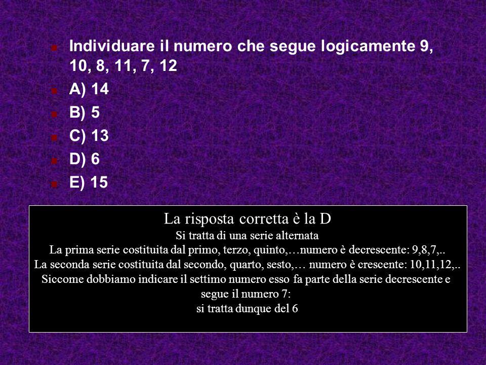 Individuare il numero che segue logicamente 9, 10, 8, 11, 7, 12 A) 14 B) 5 C) 13 D) 6 E) 15 La risposta corretta è la D Si tratta di una serie alternata La prima serie costituita dal primo, terzo, quinto,…numero è decrescente: 9,8,7,..