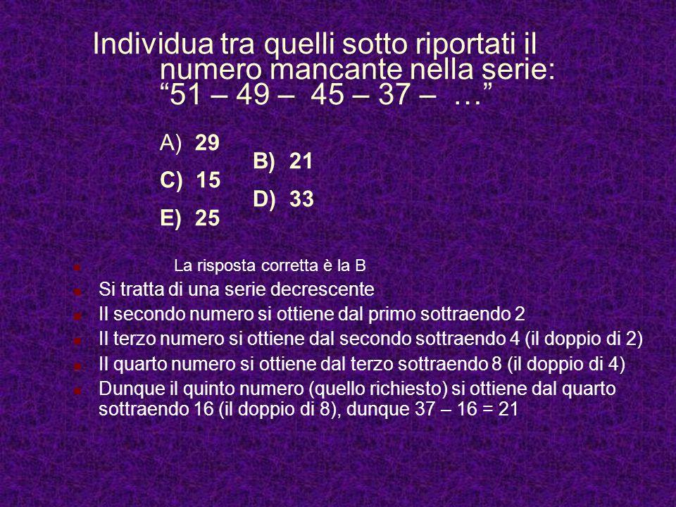 Individua tra quelli sotto riportati il numero mancante nella serie: 51 – 49 – 45 – 37 – … A) 29 B) 21 C) 15 D) 33 E) 25 La risposta corretta è la B Si tratta di una serie decrescente Il secondo numero si ottiene dal primo sottraendo 2 Il terzo numero si ottiene dal secondo sottraendo 4 (il doppio di 2) Il quarto numero si ottiene dal terzo sottraendo 8 (il doppio di 4) Dunque il quinto numero (quello richiesto) si ottiene dal quarto sottraendo 16 (il doppio di 8), dunque 37 – 16 = 21