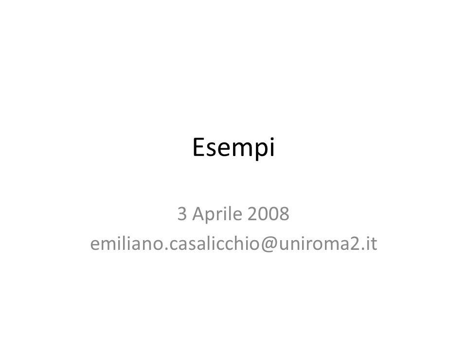 Esempi 3 Aprile 2008 emiliano.casalicchio@uniroma2.it