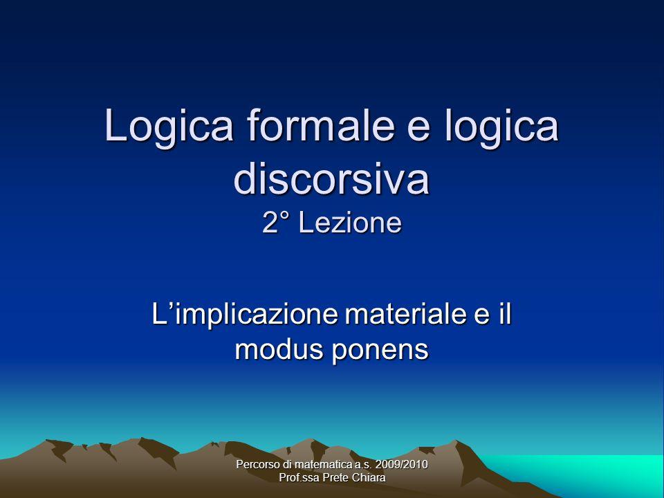 Percorso di matematica a.s. 2009/2010 Prof.ssa Prete Chiara Logica formale e logica discorsiva 2° Lezione Limplicazione materiale e il modus ponens
