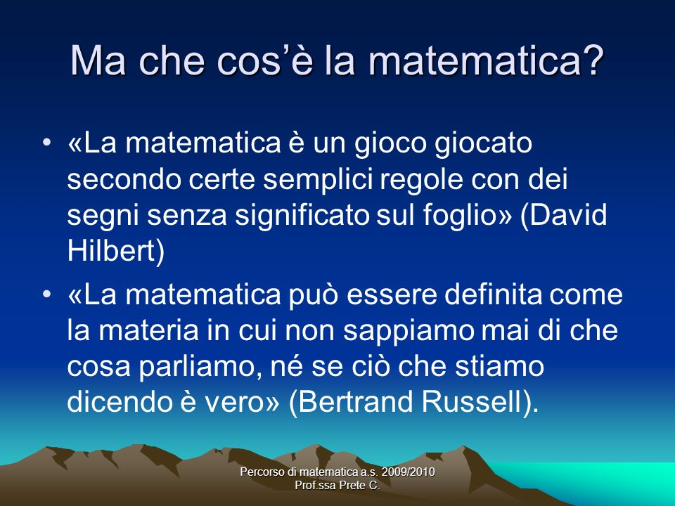 Percorso di matematica a.s. 2009/2010 Prof.ssa Prete C. Ma che cosè la matematica? «La matematica è un gioco giocato secondo certe semplici regole con