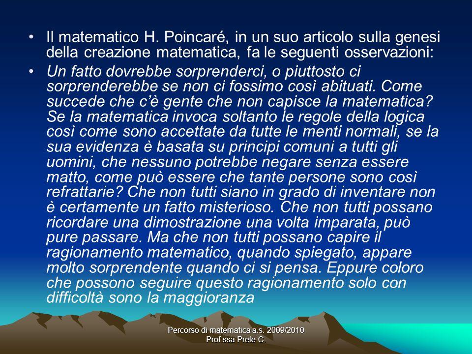 Percorso di matematica a.s. 2009/2010 Prof.ssa Prete C. Il matematico H. Poincaré, in un suo articolo sulla genesi della creazione matematica, fa le s