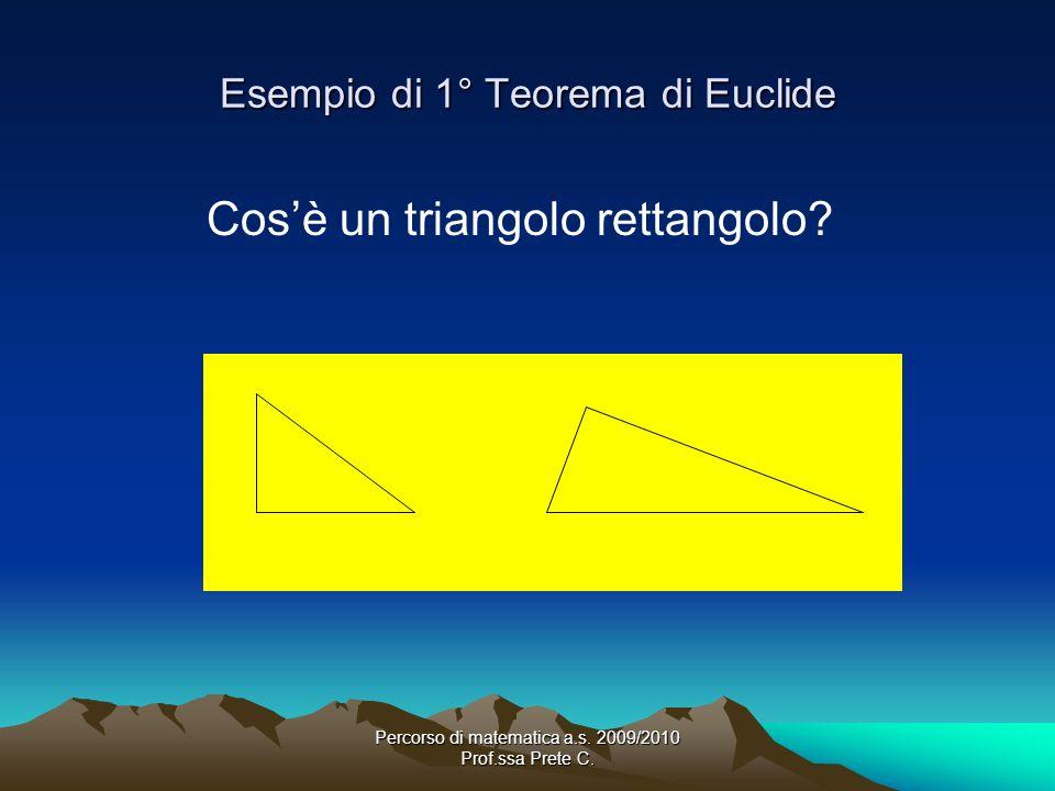 Percorso di matematica a.s. 2009/2010 Prof.ssa Prete C. Esempio di 1° Teorema di Euclide Cosè un triangolo rettangolo?