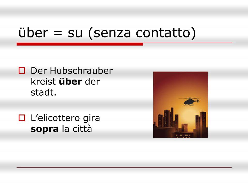 über = su (senza contatto) Der Hubschrauber kreist über der stadt. Lelicottero gira sopra la città