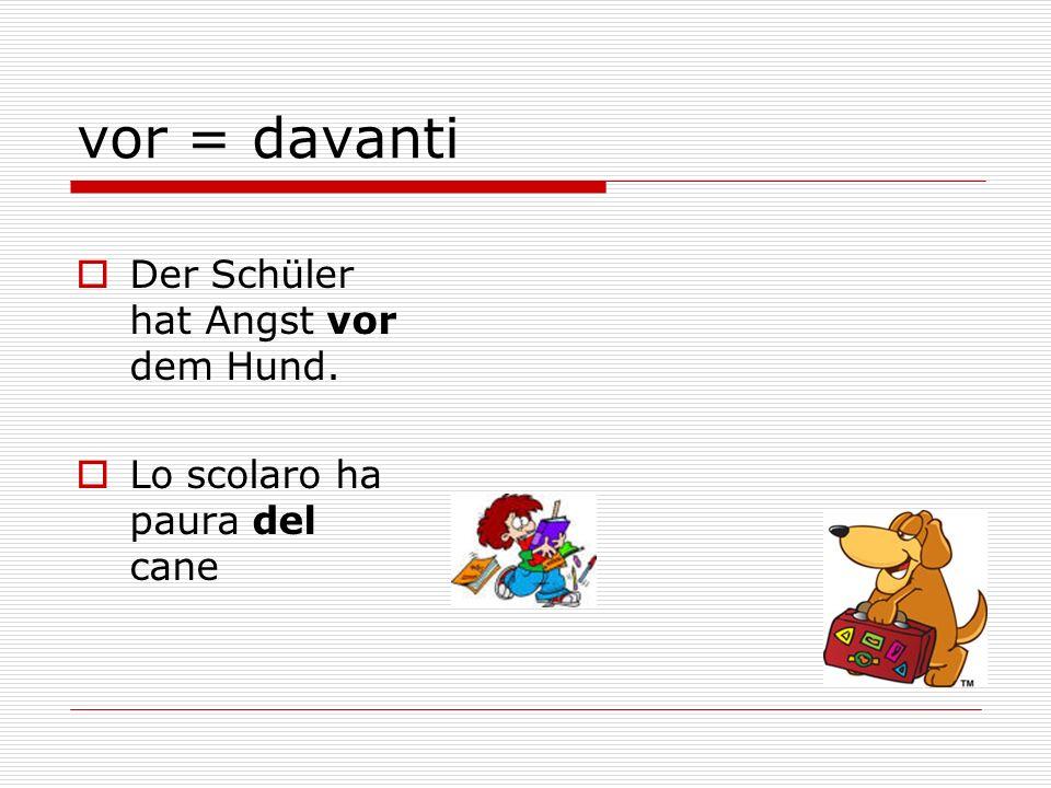 vor = davanti Der Schüler hat Angst vor dem Hund. Lo scolaro ha paura del cane