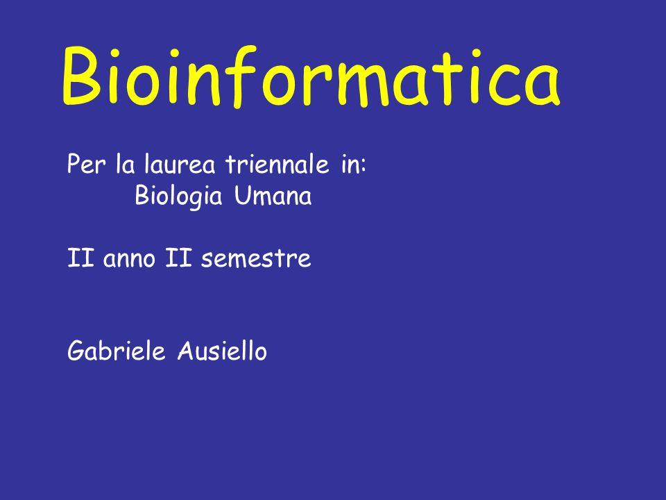 Bioinformatica Per la laurea triennale in: Biologia Umana II anno II semestre Gabriele Ausiello
